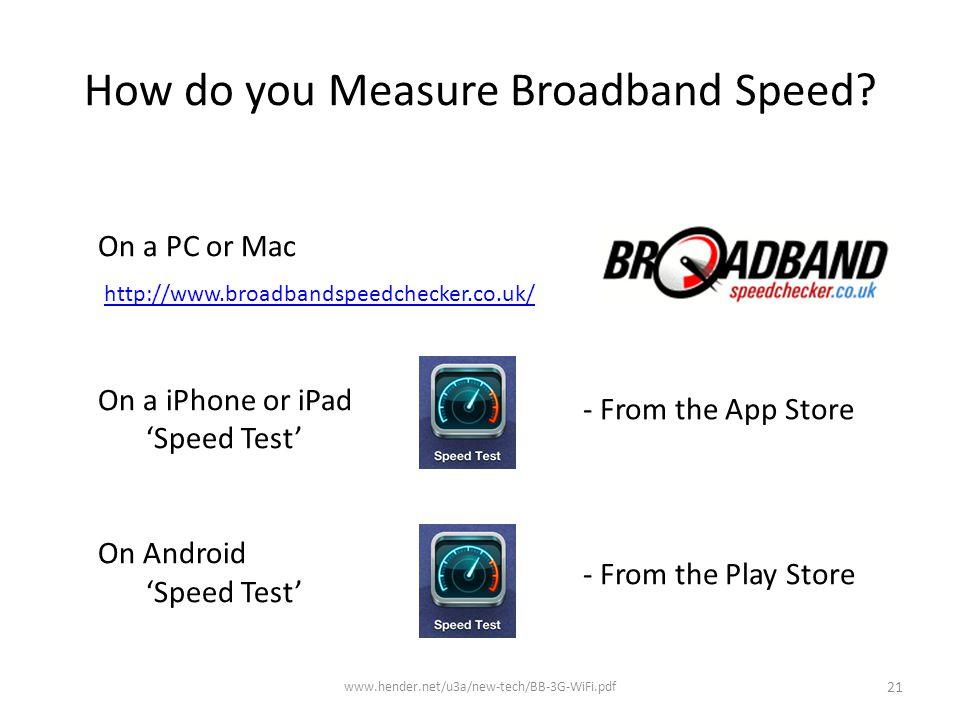 How do you Measure Broadband Speed? www.hender.net/u3a/new-tech/BB-3G-WiFi.pdf 21 http://www.broadbandspeedchecker.co.uk/ On a PC or Mac On a iPhone o