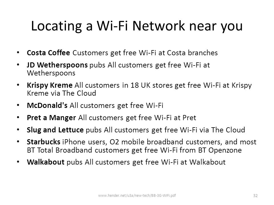 Locating a Wi-Fi Network near you Costa Coffee Customers get free Wi-Fi at Costa branches JD Wetherspoons pubs All customers get free Wi-Fi at Wetherspoons Krispy Kreme All customers in 18 UK stores get free Wi-Fi at Krispy Kreme via The Cloud McDonald s All customers get free Wi-Fi Pret a Manger All customers get free Wi-Fi at Pret Slug and Lettuce pubs All customers get free Wi-Fi via The Cloud Starbucks iPhone users, O2 mobile broadband customers, and most BT Total Broadband customers get free Wi-Fi from BT Openzone Walkabout pubs All customers get free Wi-Fi at Walkabout www.hender.net/u3a/new-tech/BB-3G-WiFi.pdf 32