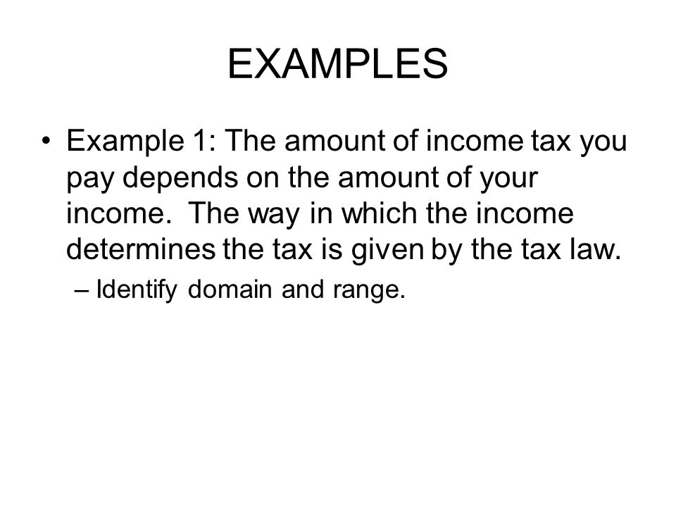 EXAMPLES Example 1: The amount of income tax you pay depends on the amount of your income. The way in which the income determines the tax is given by