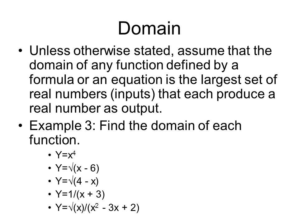 Domain Unless otherwise stated, assume that the domain of any function defined by a formula or an equation is the largest set of real numbers (inputs)