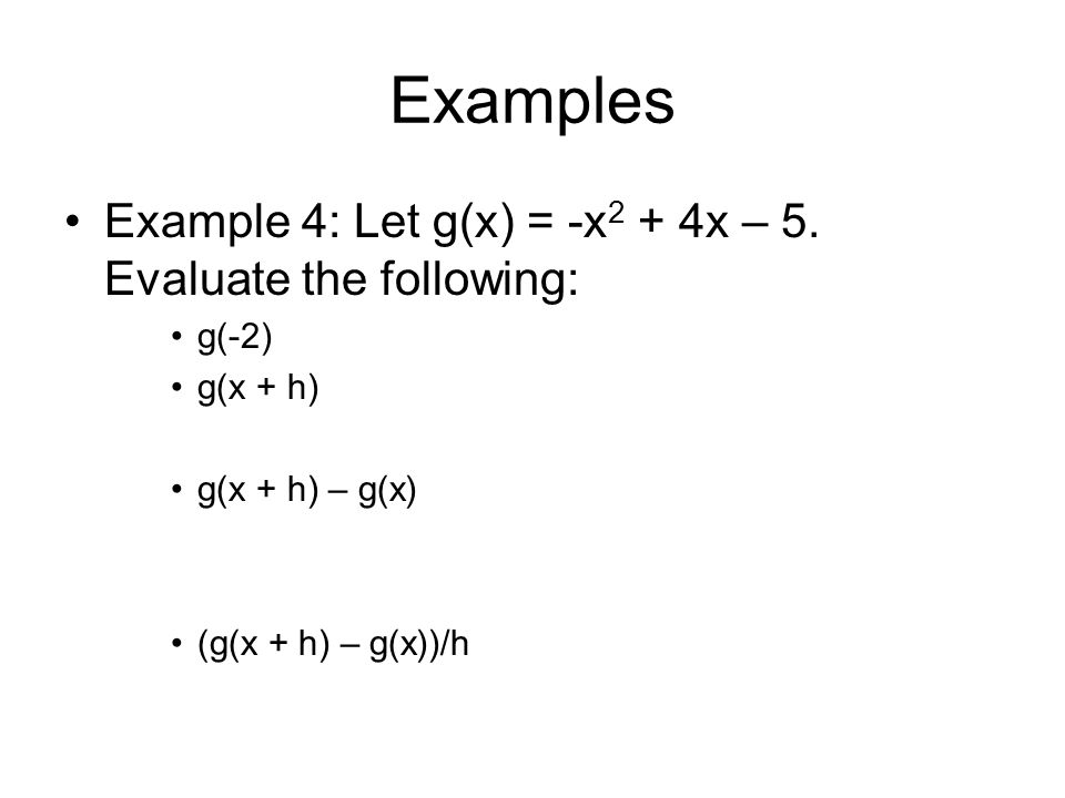 Examples Example 4: Let g(x) = -x 2 + 4x – 5. Evaluate the following: g(-2) g(x + h) g(x + h) – g(x) (g(x + h) – g(x))/h
