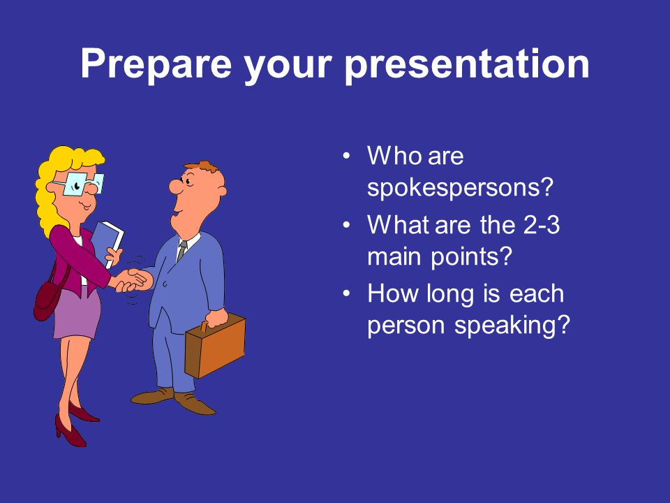 Prepare your presentation Who are spokespersons. What are the 2-3 main points.