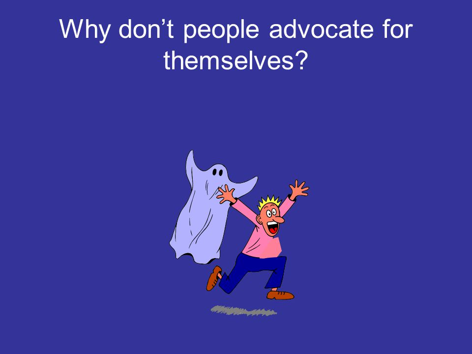 Why don't people advocate for themselves