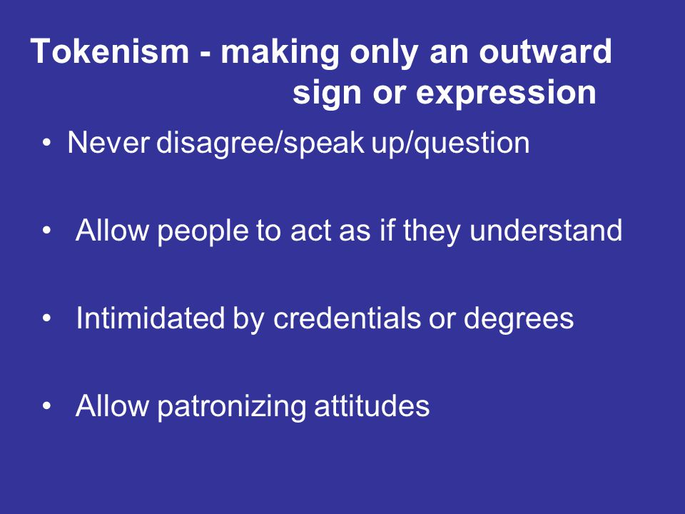 Tokenism - making only an outward sign or expression Never disagree/speak up/question Allow people to act as if they understand Intimidated by credentials or degrees Allow patronizing attitudes