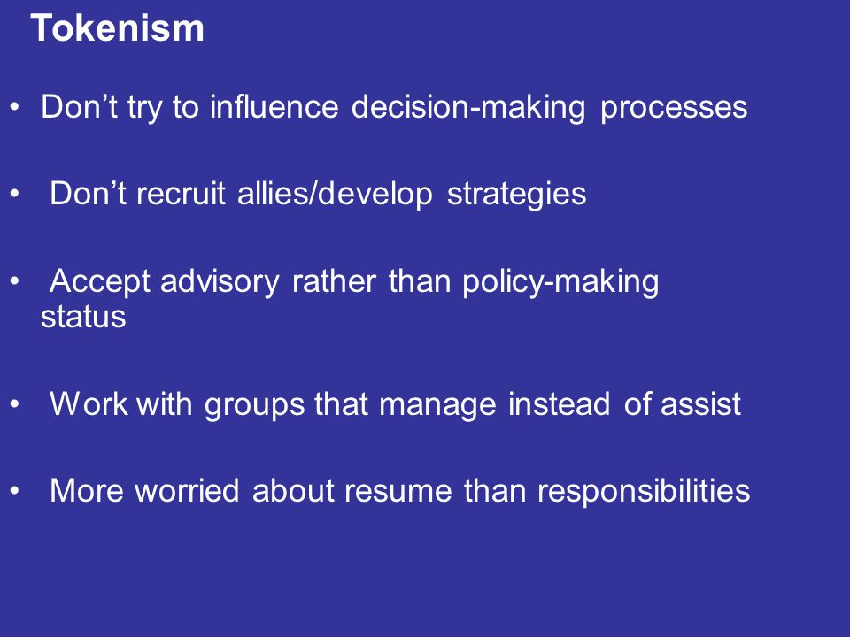 Don't try to influence decision-making processes Don't recruit allies/develop strategies Accept advisory rather than policy-making status Work with groups that manage instead of assist More worried about resume than responsibilities Tokenism