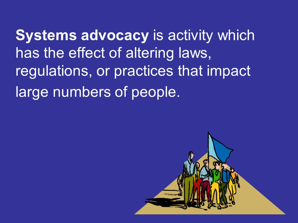 Systems advocacy is activity which has the effect of altering laws, regulations, or practices that impact large numbers of people.