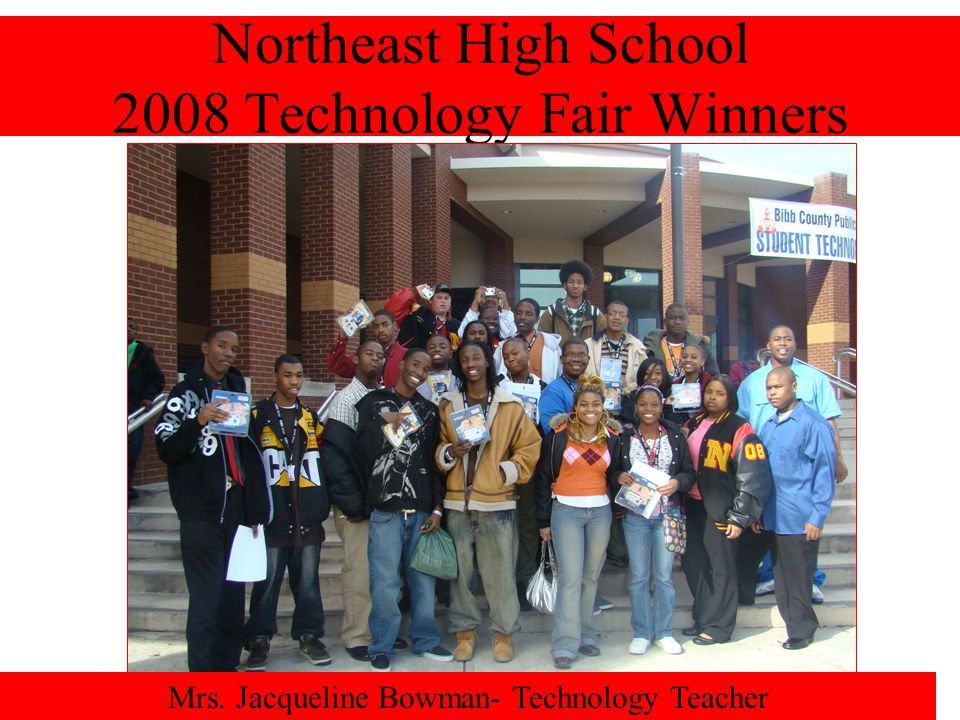 Northeast High School 2008 Technology Fair Winners Mrs. Jacqueline Bowman- Technology Teacher