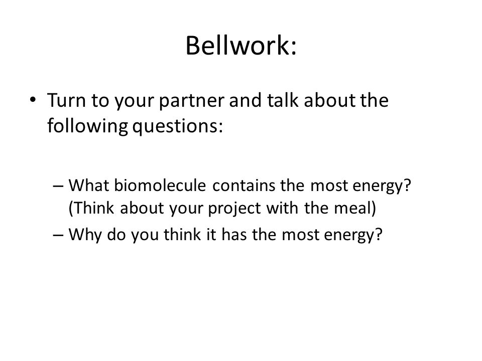 Bellwork: Turn to your partner and talk about the following questions: – What biomolecule contains the most energy.