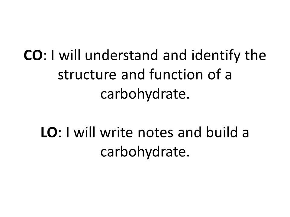 CO: I will understand and identify the structure and function of a carbohydrate.