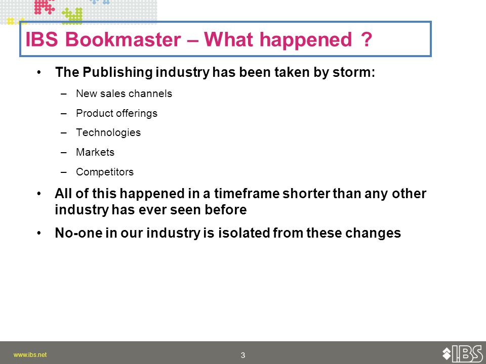 www.ibs.net 3 3 The Publishing industry has been taken by storm: –New sales channels –Product offerings –Technologies –Markets –Competitors All of this happened in a timeframe shorter than any other industry has ever seen before No-one in our industry is isolated from these changes IBS Bookmaster – What happened ?