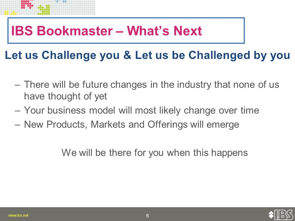 www.ibs.net 6 6 Let us Challenge you & Let us be Challenged by you –There will be future changes in the industry that none of us have thought of yet –Your business model will most likely change over time –New Products, Markets and Offerings will emerge We will be there for you when this happens IBS Bookmaster – What's Next