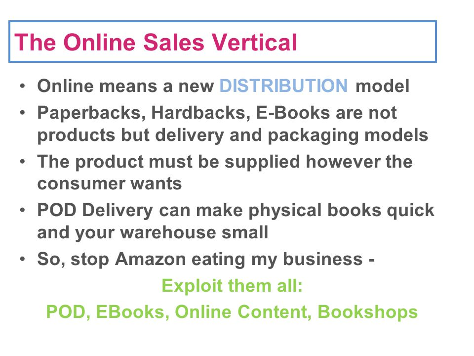 The Online Sales Vertical Online means a new DISTRIBUTION model Paperbacks, Hardbacks, E-Books are not products but delivery and packaging models The product must be supplied however the consumer wants POD Delivery can make physical books quick and your warehouse small So, stop Amazon eating my business - Exploit them all: POD, EBooks, Online Content, Bookshops