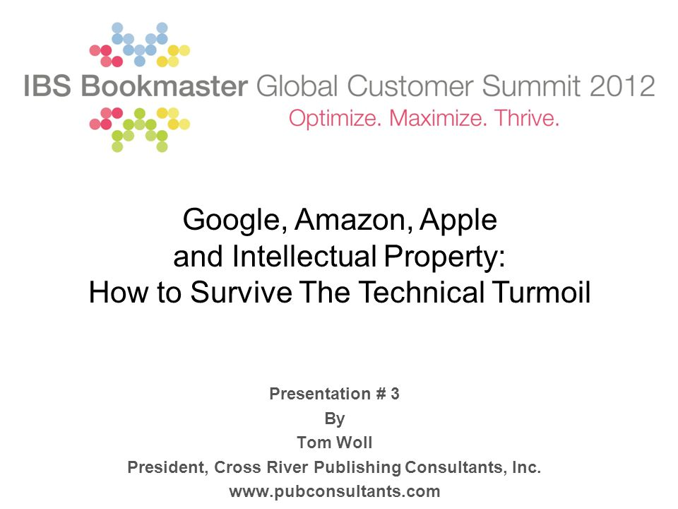 Presentation # 3 By Tom Woll President, Cross River Publishing Consultants, Inc. www.pubconsultants.com Google, Amazon, Apple and Intellectual Propert