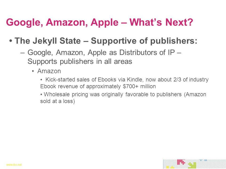 www.ibs.net 10 www.ibs.net 10 The Jekyll State – Supportive of publishers: –Google, Amazon, Apple as Distributors of IP – Supports publishers in all areas Amazon Kick-started sales of Ebooks via Kindle, now about 2/3 of industry Ebook revenue of approximately $700+ million Wholesale pricing was originally favorable to publishers (Amazon sold at a loss) Google, Amazon, Apple – What's Next?
