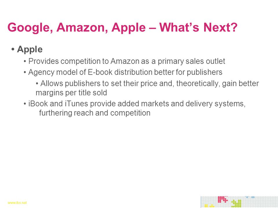 www.ibs.net 11 www.ibs.net 11 Apple Provides competition to Amazon as a primary sales outlet Agency model of E-book distribution better for publishers Allows publishers to set their price and, theoretically, gain better margins per title sold iBook and iTunes provide added markets and delivery systems, furthering reach and competition Google, Amazon, Apple – What's Next?