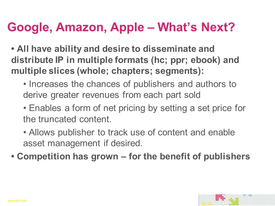 www.ibs.net 13 www.ibs.net 13 All have ability and desire to disseminate and distribute IP in multiple formats (hc; ppr; ebook) and multiple slices (whole; chapters; segments): Increases the chances of publishers and authors to derive greater revenues from each part sold Enables a form of net pricing by setting a set price for the truncated content.