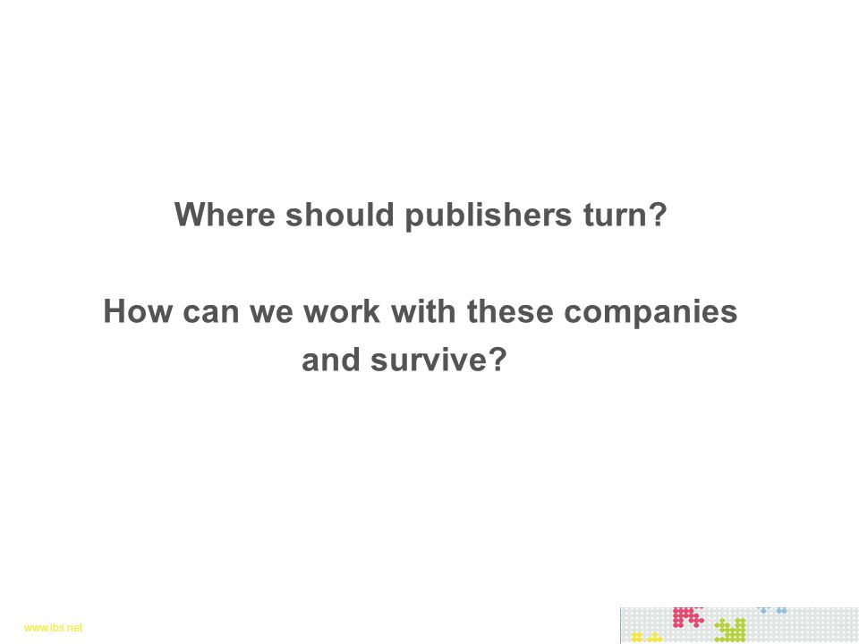 www.ibs.net 18 www.ibs.net 18 Where should publishers turn? How can we work with these companies and survive?