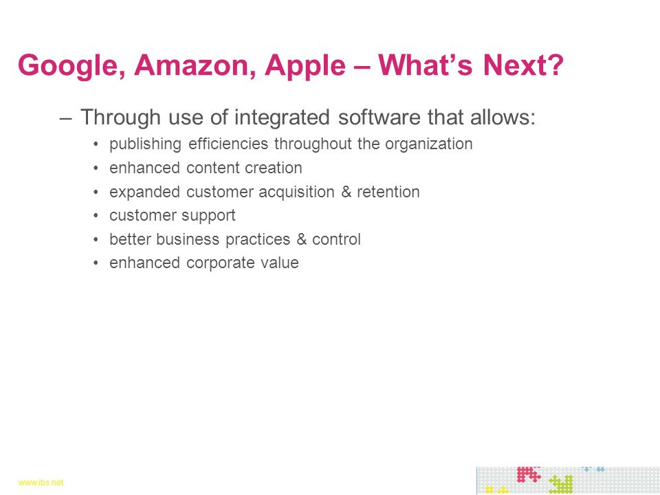 www.ibs.net 25 www.ibs.net 25 –Through use of integrated software that allows: publishing efficiencies throughout the organization enhanced content creation expanded customer acquisition & retention customer support better business practices & control enhanced corporate value Google, Amazon, Apple – What's Next?
