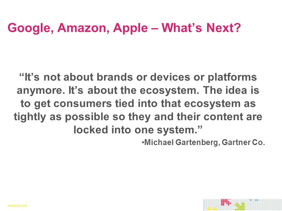 "www.ibs.net 26 www.ibs.net 26 ""It's not about brands or devices or platforms anymore. It's about the ecosystem. The idea is to get consumers tied into"