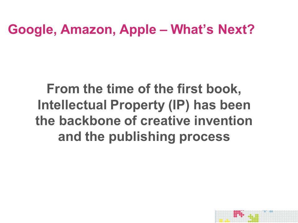 From the time of the first book, Intellectual Property (IP) has been the backbone of creative invention and the publishing process Google, Amazon, App