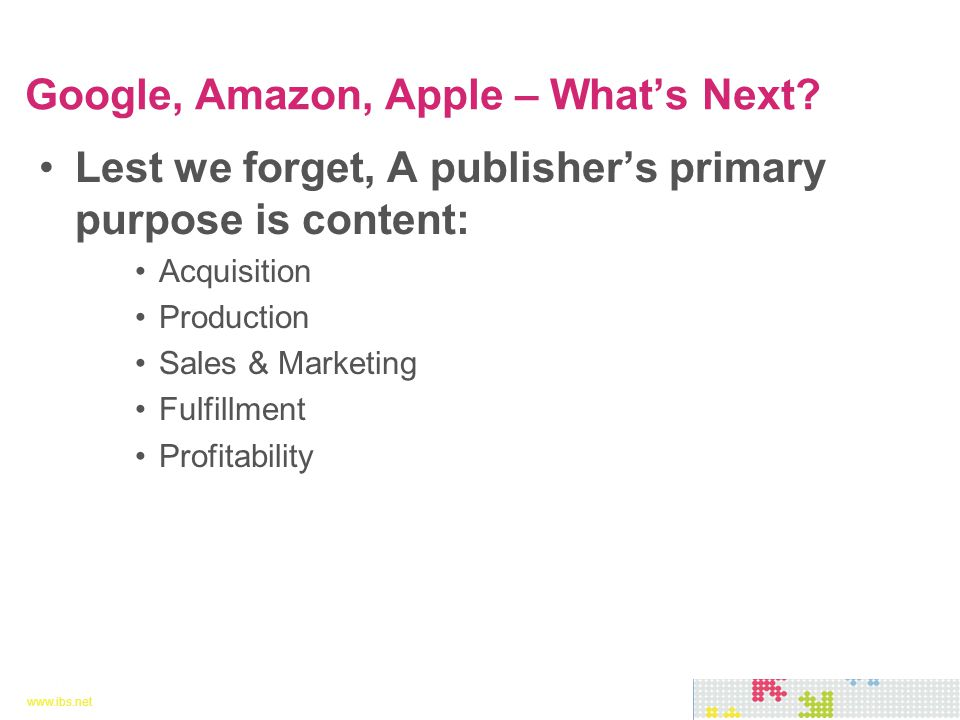 www.ibs.net 4 4 Lest we forget, A publisher's primary purpose is content: Acquisition Production Sales & Marketing Fulfillment Profitability Google, Amazon, Apple – What's Next