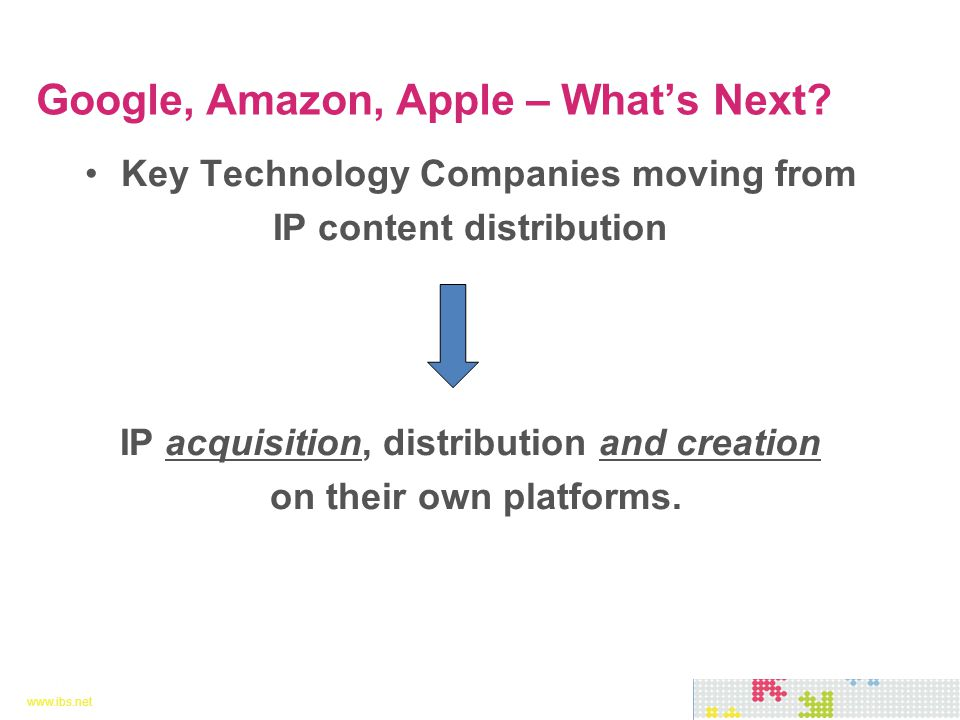www.ibs.net 6 6 Key Technology Companies moving from IP content distribution IP acquisition, distribution and creation on their own platforms.