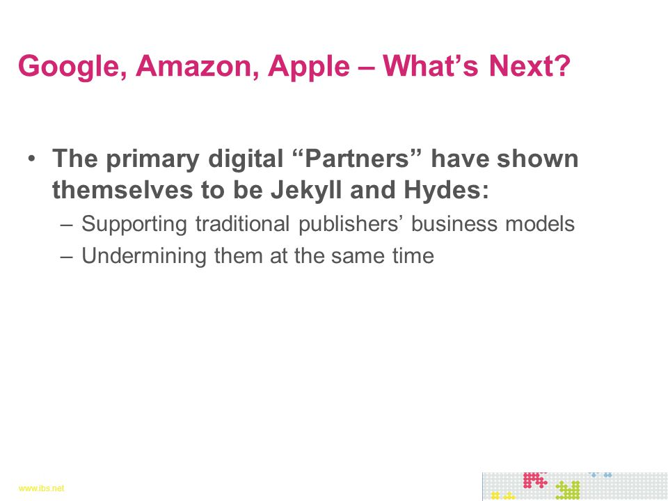 www.ibs.net 8 8 The primary digital Partners have shown themselves to be Jekyll and Hydes: –Supporting traditional publishers' business models –Undermining them at the same time Google, Amazon, Apple – What's Next?