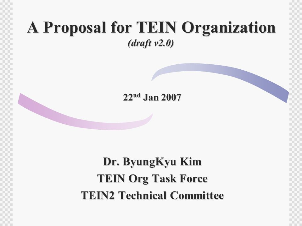 A Proposal for TEIN Organization (draft v2.0) 22 nd Jan 2007 Dr. ByungKyu Kim TEIN Org Task Force TEIN2 Technical Committee