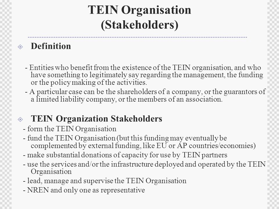TEIN Organisation (Stakeholders)  Definition - Entities who benefit from the existence of the TEIN organisation, and who have something to legitimately say regarding the management, the funding or the policy making of the activities.