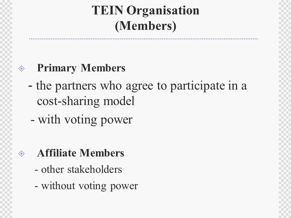 TEIN Organisation (Members)  Primary Members - the partners who agree to participate in a cost-sharing model - with voting power  Affiliate Members - other stakeholders - without voting power