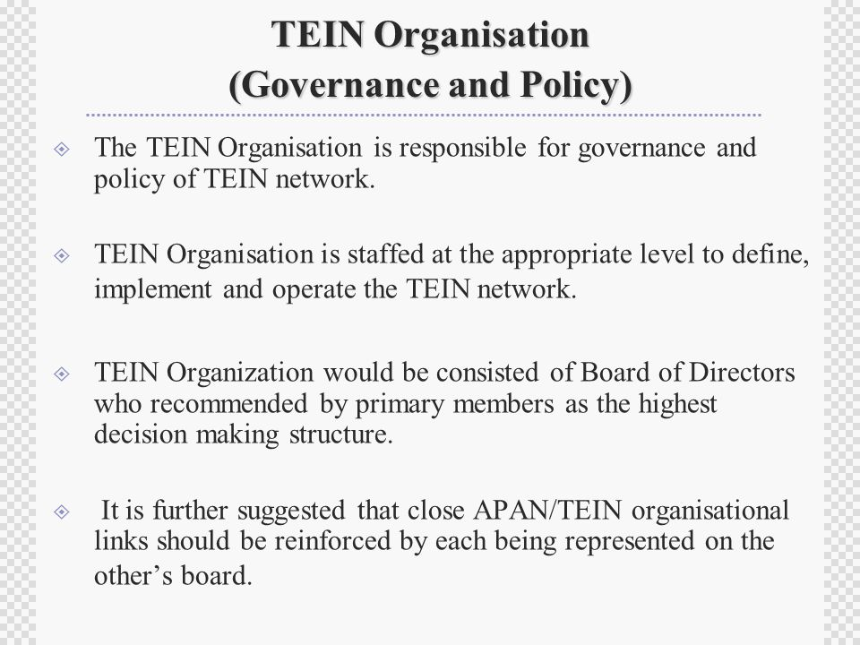 TEIN Organisation (Governance and Policy)  The TEIN Organisation is responsible for governance and policy of TEIN network.
