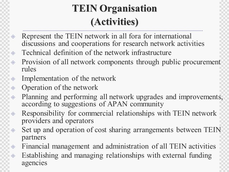 TEIN Organisation (Activities)  Represent the TEIN network in all fora for international discussions and cooperations for research network activities  Technical definition of the network infrastructure  Provision of all network components through public procurement rules  Implementation of the network  Operation of the network  Planning and performing all network upgrades and improvements, according to suggestions of APAN community  Responsibility for commercial relationships with TEIN network providers and operators  Set up and operation of cost sharing arrangements between TEIN partners  Financial management and administration of all TEIN activities  Establishing and managing relationships with external funding agencies