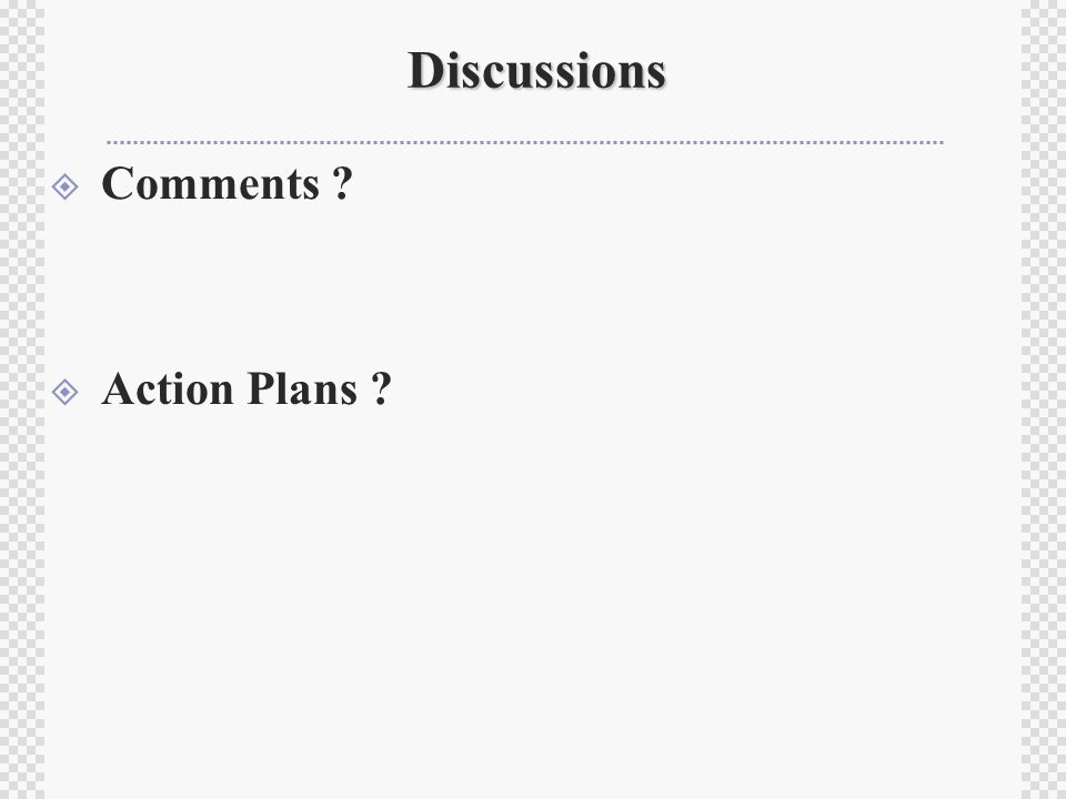 Discussions  Comments ?  Action Plans ?