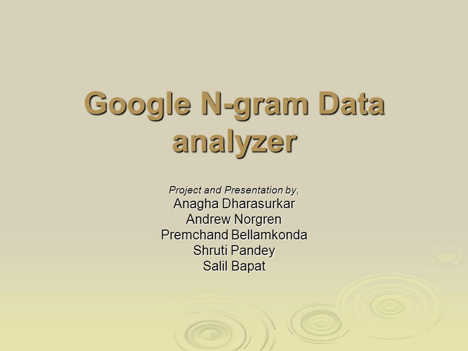 Google N-gram Data analyzer Project and Presentation by, Anagha Dharasurkar Andrew Norgren Premchand Bellamkonda Shruti Pandey Salil Bapat