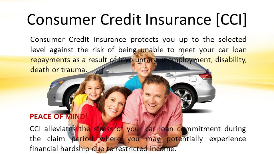 Consumer Credit Insurance [CCI] Consumer Credit Insurance protects you up to the selected level against the risk of being unable to meet your car loan repayments as a result of involuntary unemployment, disability, death or trauma.