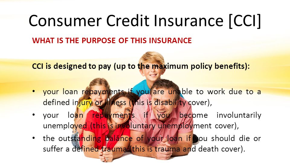 Consumer Credit Insurance [CCI] WHAT IS THE PURPOSE OF THIS INSURANCE CCI is designed to pay (up to the maximum policy benefits): your loan repayments if you are unable to work due to a defined injury or illness (this is disability cover), your loan repayments if you become involuntarily unemployed (this is involuntary unemployment cover), the outstanding balance of your loan if you should die or suffer a defined trauma (this is trauma and death cover).