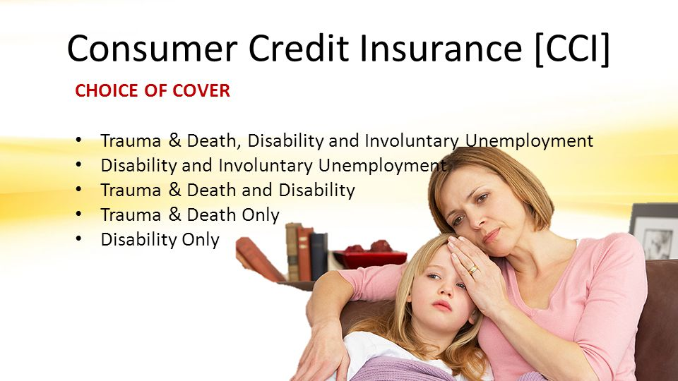 Consumer Credit Insurance [CCI] CHOICE OF COVER Trauma & Death, Disability and Involuntary Unemployment Disability and Involuntary Unemployment Trauma & Death and Disability Trauma & Death Only Disability Only