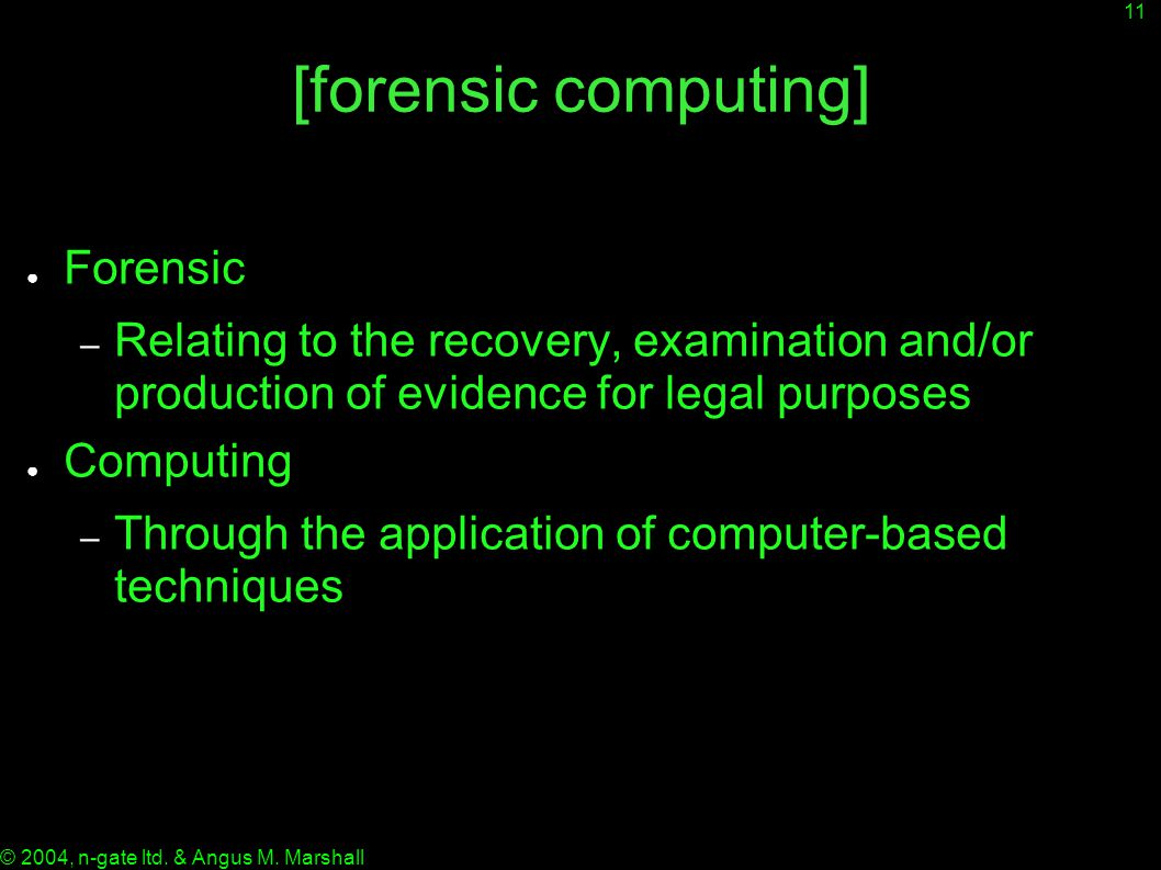 11 © 2004, n-gate ltd. & Angus M. Marshall [forensic computing] ● Forensic – Relating to the recovery, examination and/or production of evidence for l