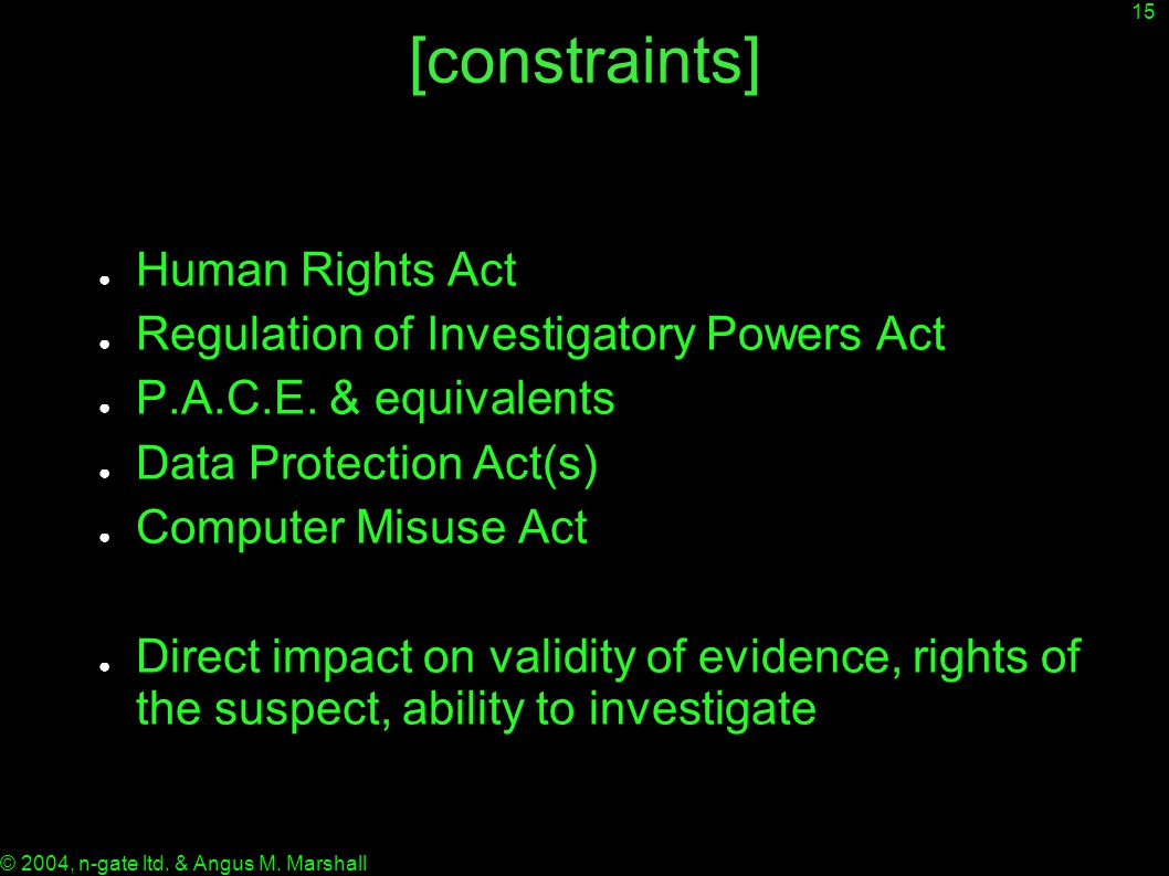 15 © 2004, n-gate ltd. & Angus M. Marshall [constraints] ● Human Rights Act ● Regulation of Investigatory Powers Act ● P.A.C.E. & equivalents ● Data P
