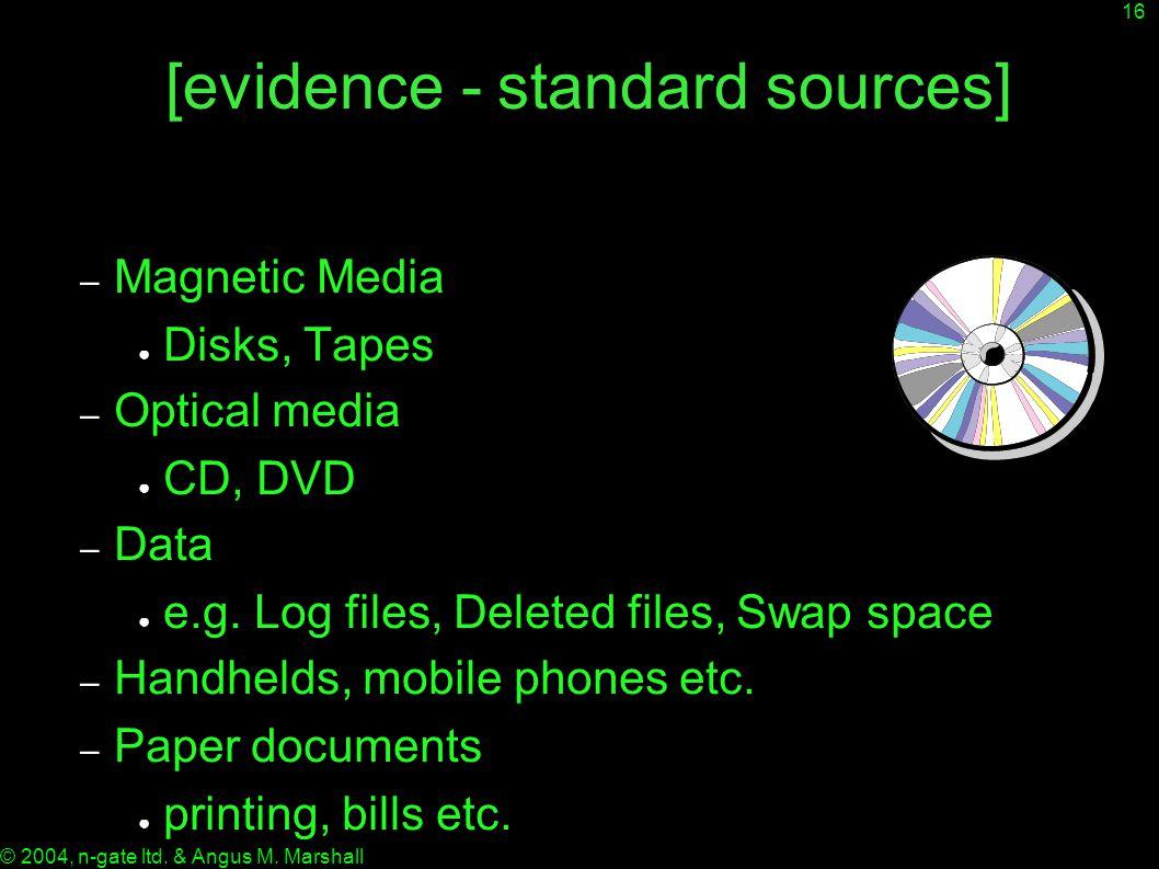 16 © 2004, n-gate ltd. & Angus M. Marshall [evidence - standard sources] – Magnetic Media ● Disks, Tapes – Optical media ● CD, DVD – Data ● e.g. Log f