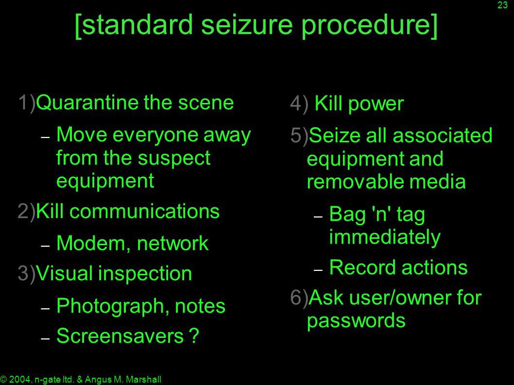 23 © 2004, n-gate ltd. & Angus M. Marshall [standard seizure procedure] 1)Quarantine the scene – Move everyone away from the suspect equipment 2)Kill