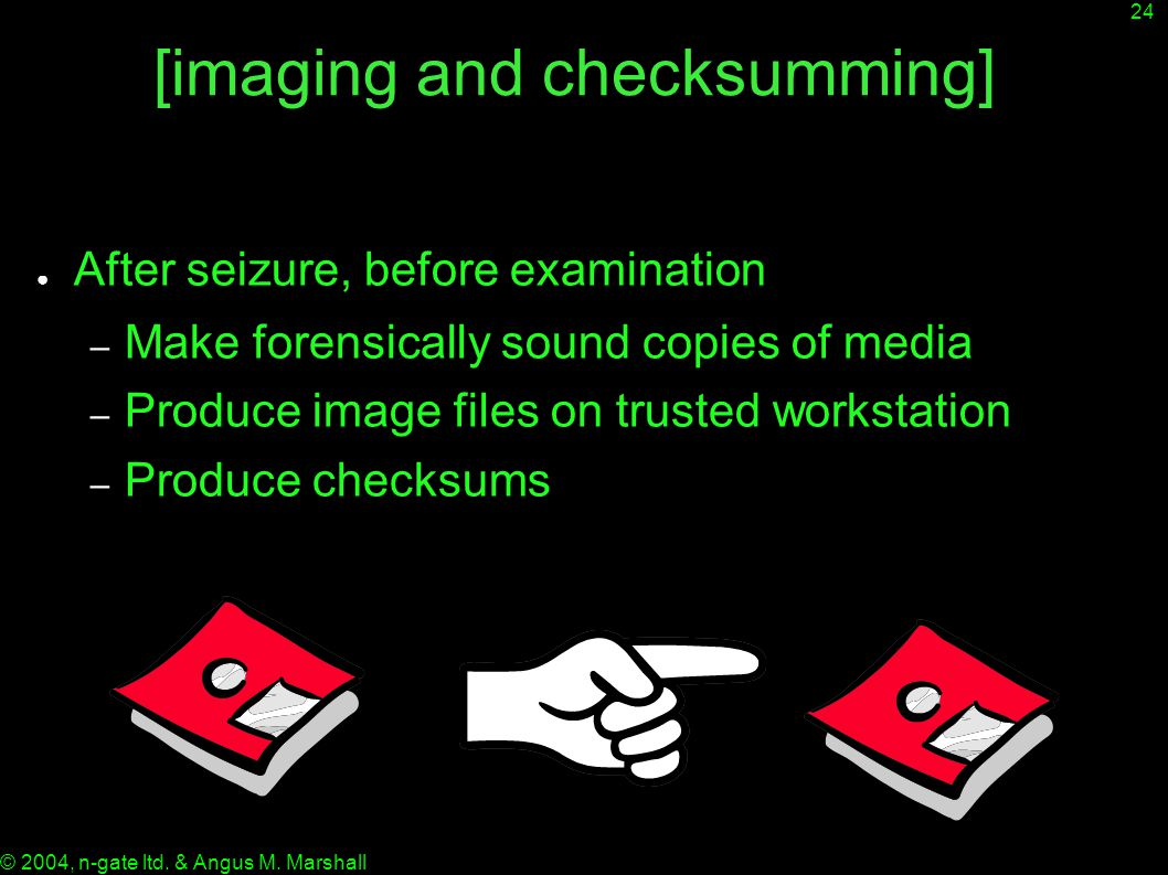 24 © 2004, n-gate ltd. & Angus M. Marshall [imaging and checksumming] ● After seizure, before examination – Make forensically sound copies of media –