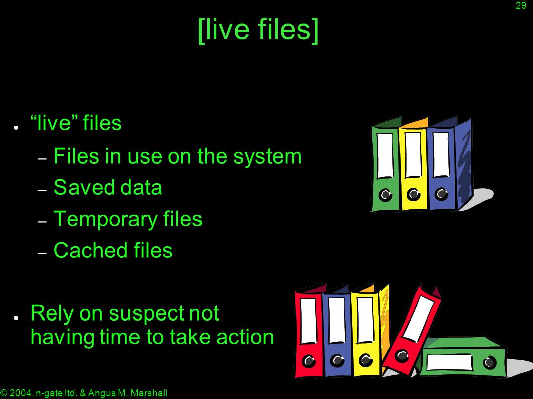 """29 © 2004, n-gate ltd. & Angus M. Marshall [live files] ● """"live"""" files – Files in use on the system – Saved data – Temporary files – Cached files ● Re"""
