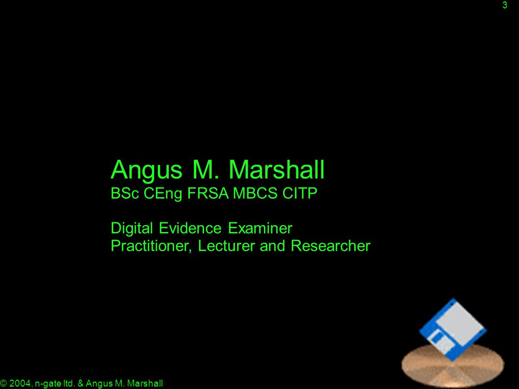 3 © 2004, n-gate ltd. & Angus M. Marshall Angus M. Marshall BSc CEng FRSA MBCS CITP Digital Evidence Examiner Practitioner, Lecturer and Researcher
