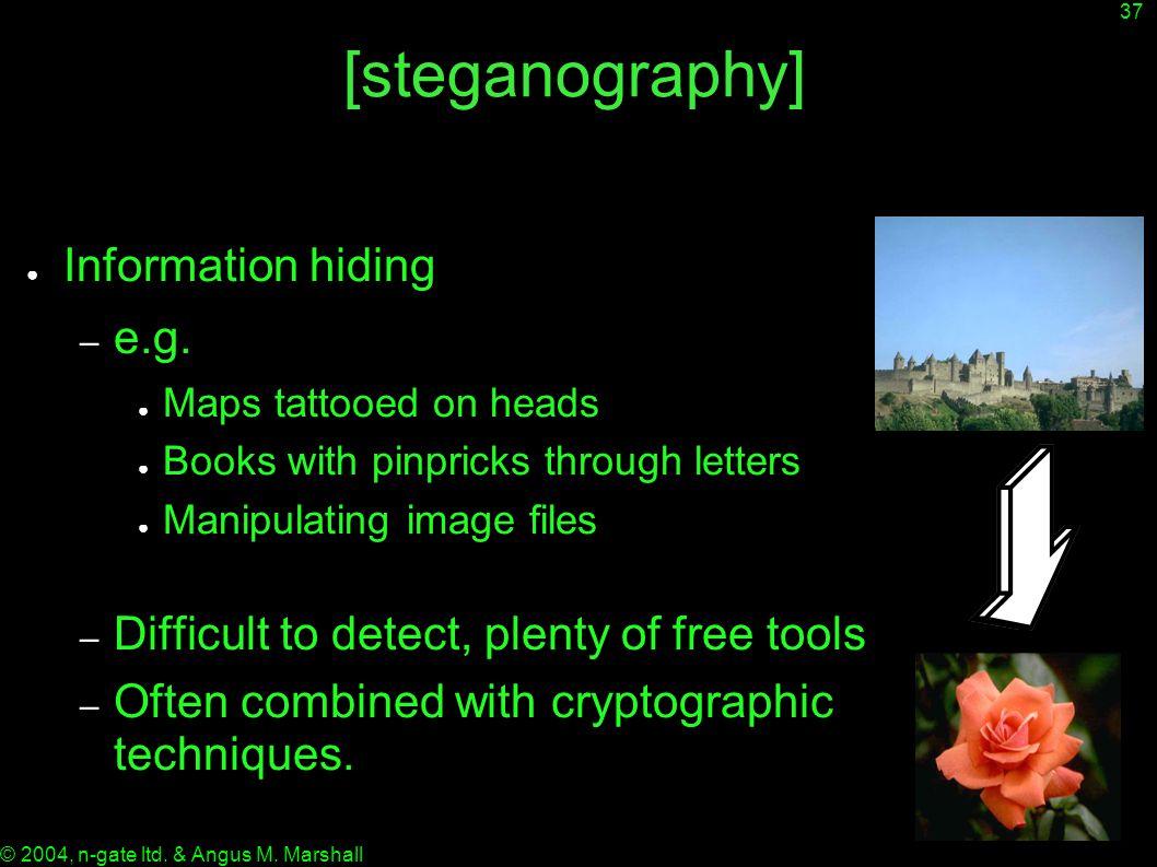 37 © 2004, n-gate ltd. & Angus M. Marshall [steganography] ● Information hiding – e.g.