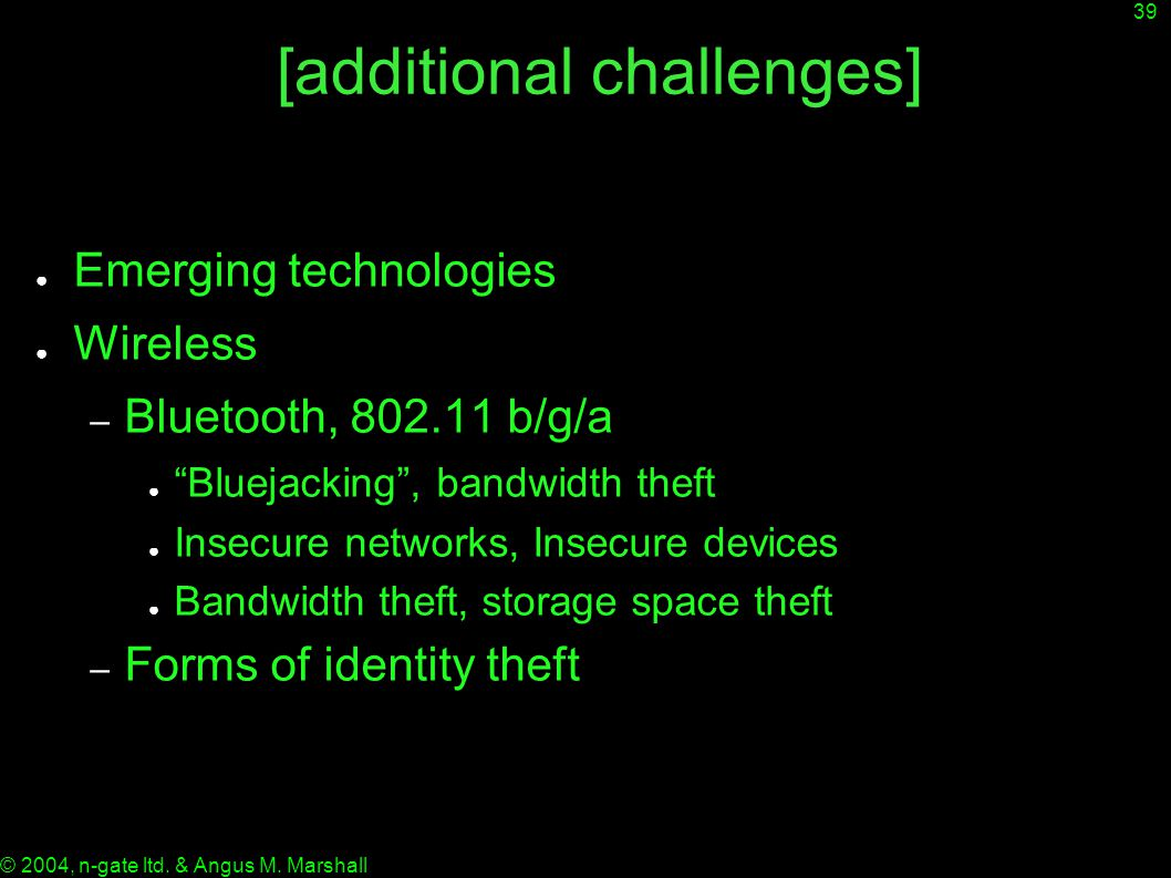 "39 © 2004, n-gate ltd. & Angus M. Marshall [additional challenges] ● Emerging technologies ● Wireless – Bluetooth, 802.11 b/g/a ● ""Bluejacking"", bandw"