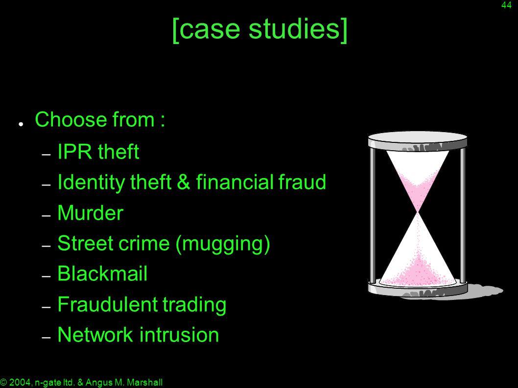 44 © 2004, n-gate ltd. & Angus M. Marshall [case studies] ● Choose from : – IPR theft – Identity theft & financial fraud – Murder – Street crime (mugg