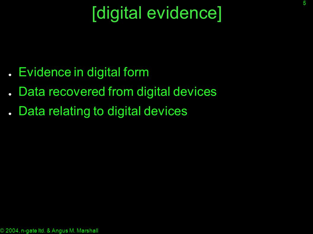 5 © 2004, n-gate ltd. & Angus M. Marshall [digital evidence] ● Evidence in digital form ● Data recovered from digital devices ● Data relating to digit
