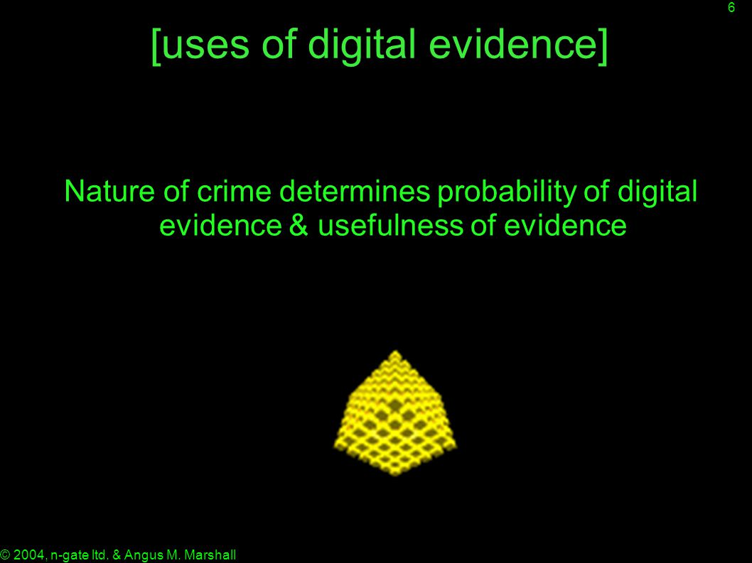 6 © 2004, n-gate ltd. & Angus M. Marshall [uses of digital evidence] Nature of crime determines probability of digital evidence & usefulness of eviden