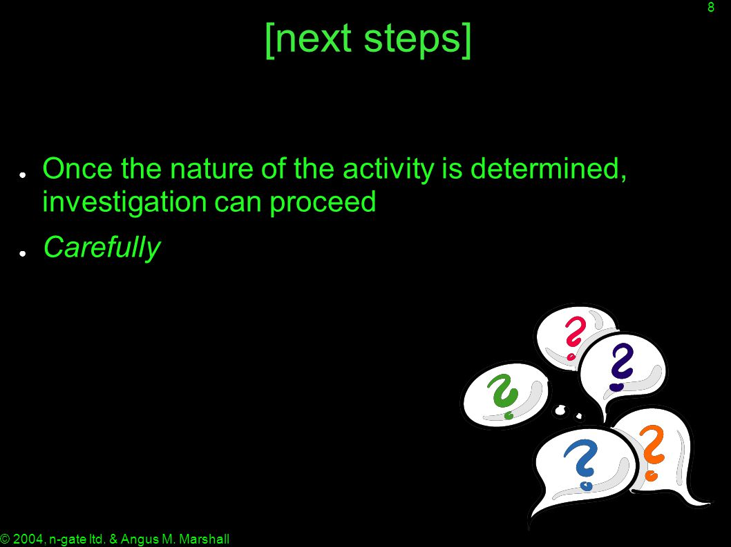 8 © 2004, n-gate ltd. & Angus M. Marshall [next steps] ● Once the nature of the activity is determined, investigation can proceed ● Carefully